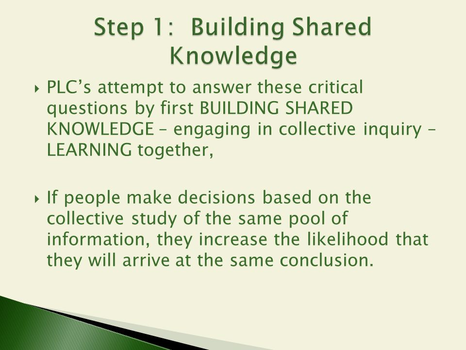  PLC's attempt to answer these critical questions by first BUILDING SHARED KNOWLEDGE – engaging in collective inquiry – LEARNING together,  If peopl