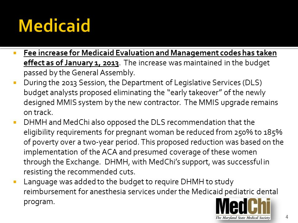  Fee increase for Medicaid Evaluation and Management codes has taken effect as of January 1, 2013. The increase was maintained in the budget passed b