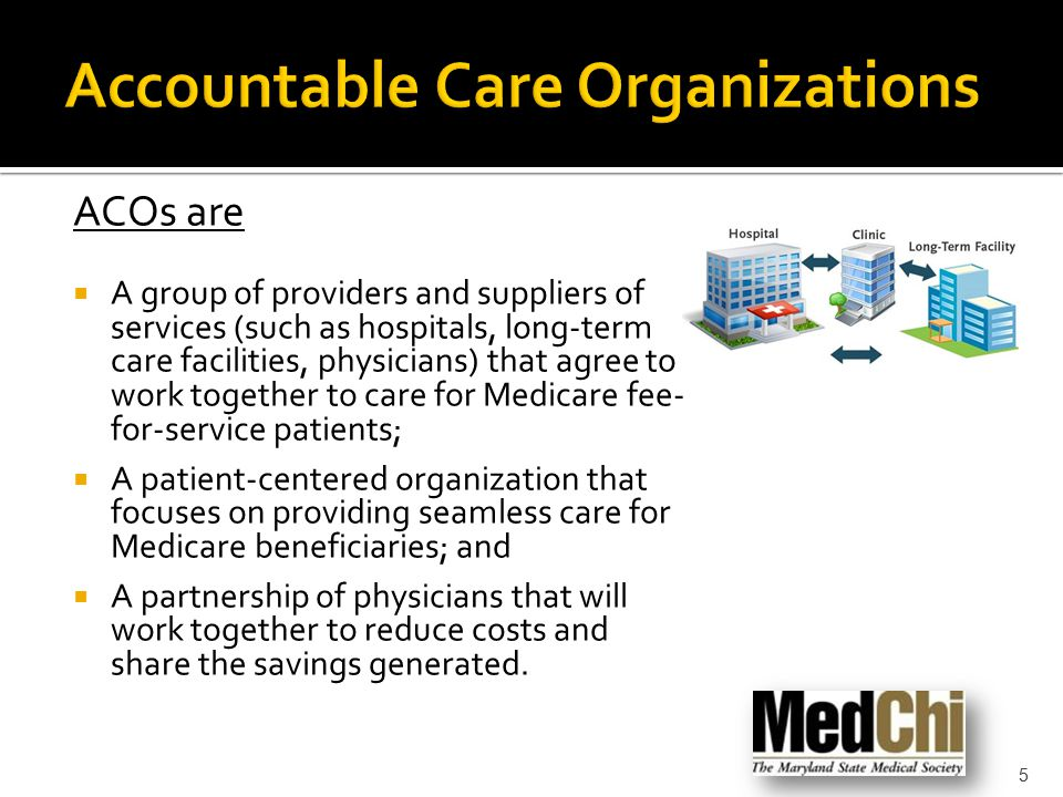 ACOs are  A group of providers and suppliers of services (such as hospitals, long-term care facilities, physicians) that agree to work together to ca