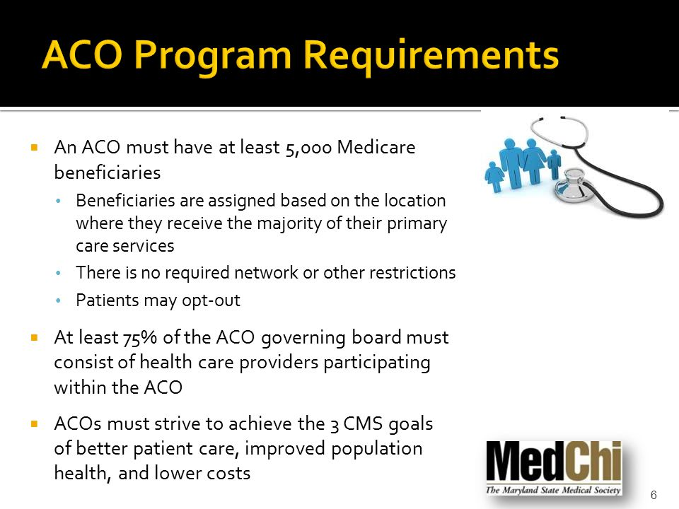  An ACO must have at least 5,000 Medicare beneficiaries Beneficiaries are assigned based on the location where they receive the majority of their primary care services There is no required network or other restrictions Patients may opt-out  At least 75% of the ACO governing board must consist of health care providers participating within the ACO  ACOs must strive to achieve the 3 CMS goals of better patient care, improved population health, and lower costs 6