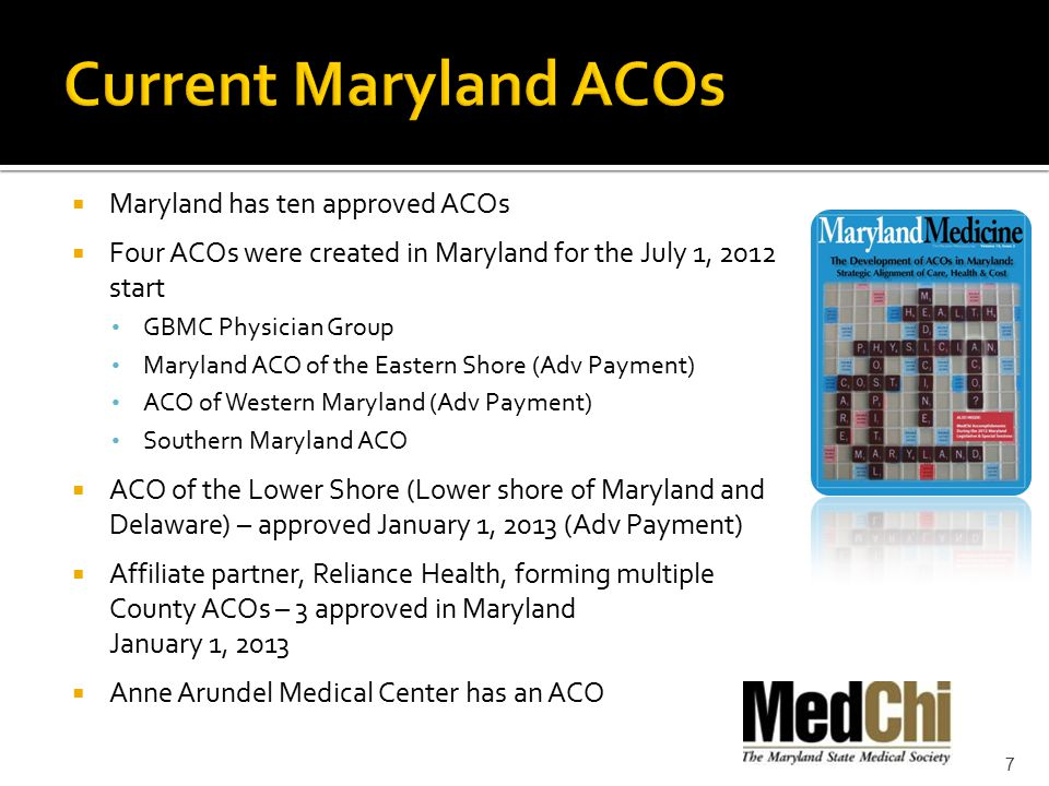  Maryland has ten approved ACOs  Four ACOs were created in Maryland for the July 1, 2012 start GBMC Physician Group Maryland ACO of the Eastern Shore (Adv Payment) ACO of Western Maryland (Adv Payment) Southern Maryland ACO  ACO of the Lower Shore (Lower shore of Maryland and Delaware) – approved January 1, 2013 (Adv Payment)  Affiliate partner, Reliance Health, forming multiple County ACOs – 3 approved in Maryland January 1, 2013  Anne Arundel Medical Center has an ACO 7