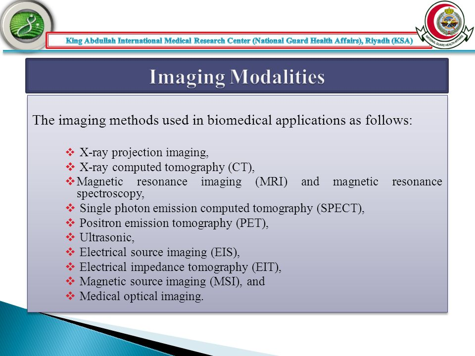 The imaging methods used in biomedical applications as follows:  X-ray projection imaging,  X-ray computed tomography (CT),  Magnetic resonance imaging (MRI) and magnetic resonance spectroscopy,  Single photon emission computed tomography (SPECT),  Positron emission tomography (PET),  Ultrasonic,  Electrical source imaging (EIS),  Electrical impedance tomography (EIT),  Magnetic source imaging (MSI), and  Medical optical imaging.