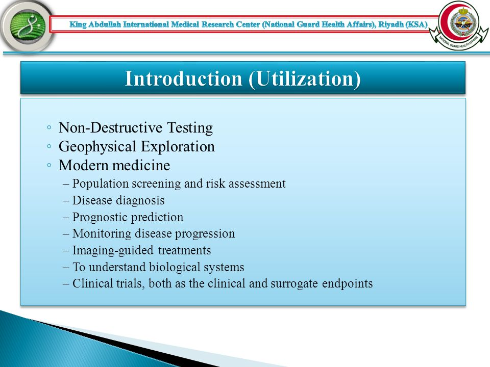 ◦ Non-Destructive Testing ◦ Geophysical Exploration ◦ Modern medicine – Population screening and risk assessment – Disease diagnosis – Prognostic prediction – Monitoring disease progression – Imaging-guided treatments – To understand biological systems – Clinical trials, both as the clinical and surrogate endpoints ◦ Non-Destructive Testing ◦ Geophysical Exploration ◦ Modern medicine – Population screening and risk assessment – Disease diagnosis – Prognostic prediction – Monitoring disease progression – Imaging-guided treatments – To understand biological systems – Clinical trials, both as the clinical and surrogate endpoints