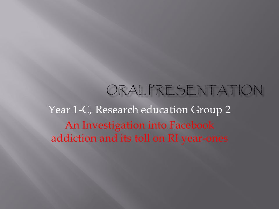 Year 1-C, Research education Group 2 An Investigation into Facebook addiction and its toll on RI year-ones