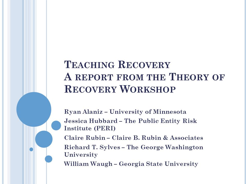 T EACHING R ECOVERY A REPORT FROM THE T HEORY OF R ECOVERY W ORKSHOP Ryan Alaniz – University of Minnesota Jessica Hubbard – The Public Entity Risk Institute (PERI) Claire Rubin – Claire B.