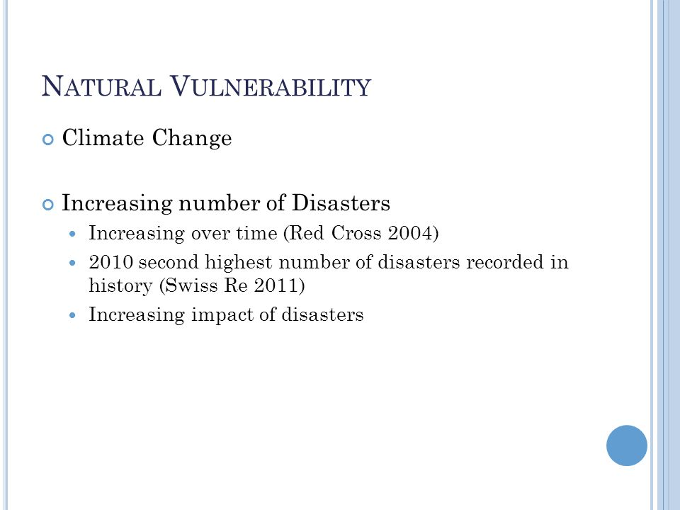 N ATURAL V ULNERABILITY Climate Change Increasing number of Disasters Increasing over time (Red Cross 2004) 2010 second highest number of disasters recorded in history (Swiss Re 2011) Increasing impact of disasters