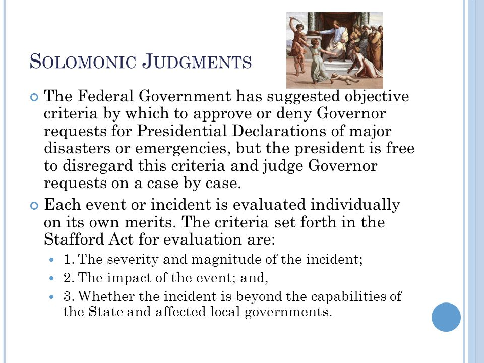 S OLOMONIC J UDGMENTS The Federal Government has suggested objective criteria by which to approve or deny Governor requests for Presidential Declarations of major disasters or emergencies, but the president is free to disregard this criteria and judge Governor requests on a case by case.