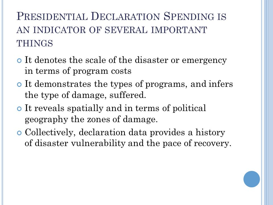 P RESIDENTIAL D ECLARATION S PENDING IS AN INDICATOR OF SEVERAL IMPORTANT THINGS It denotes the scale of the disaster or emergency in terms of program costs It demonstrates the types of programs, and infers the type of damage, suffered.