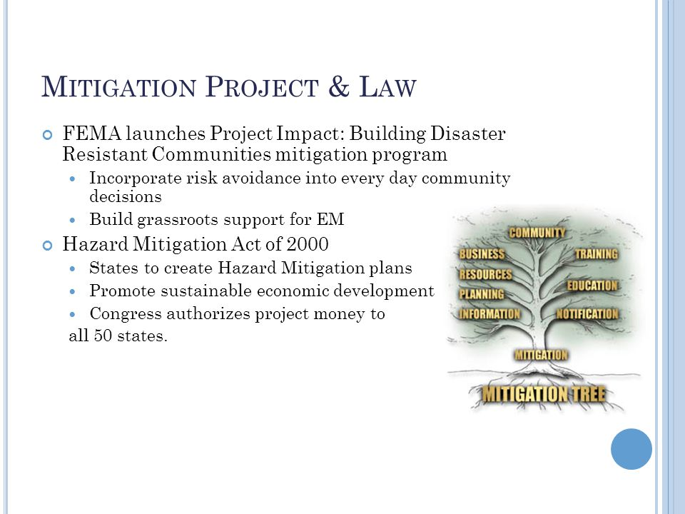 M ITIGATION P ROJECT & L AW FEMA launches Project Impact: Building Disaster Resistant Communities mitigation program Incorporate risk avoidance into every day community decisions Build grassroots support for EM Hazard Mitigation Act of 2000 States to create Hazard Mitigation plans Promote sustainable economic development Congress authorizes project money to all 50 states.