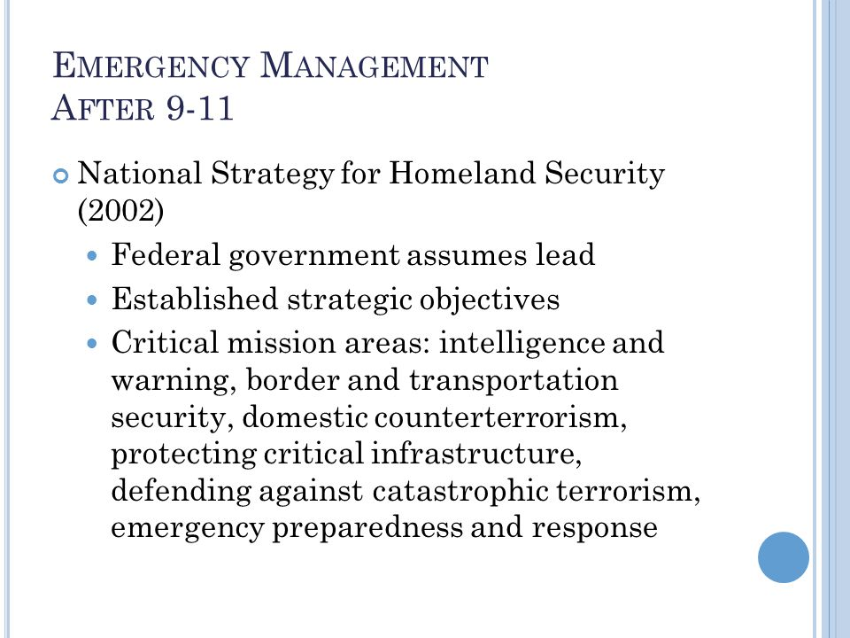 E MERGENCY M ANAGEMENT A FTER 9-11 National Strategy for Homeland Security (2002) Federal government assumes lead Established strategic objectives Critical mission areas: intelligence and warning, border and transportation security, domestic counterterrorism, protecting critical infrastructure, defending against catastrophic terrorism, emergency preparedness and response