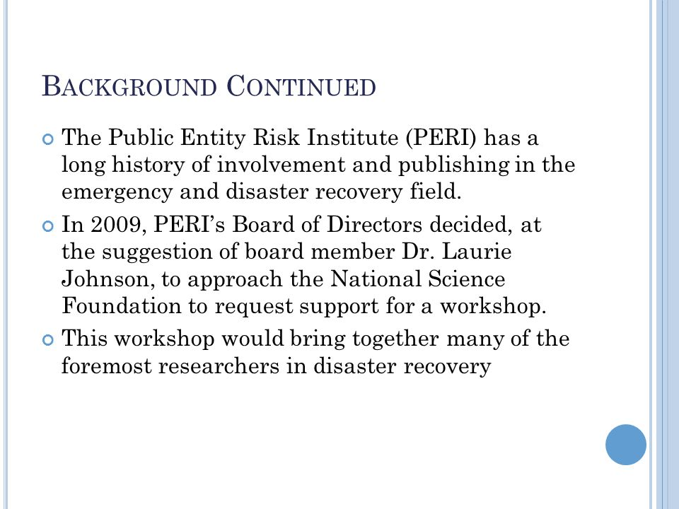 B ACKGROUND C ONTINUED The Public Entity Risk Institute (PERI) has a long history of involvement and publishing in the emergency and disaster recovery field.