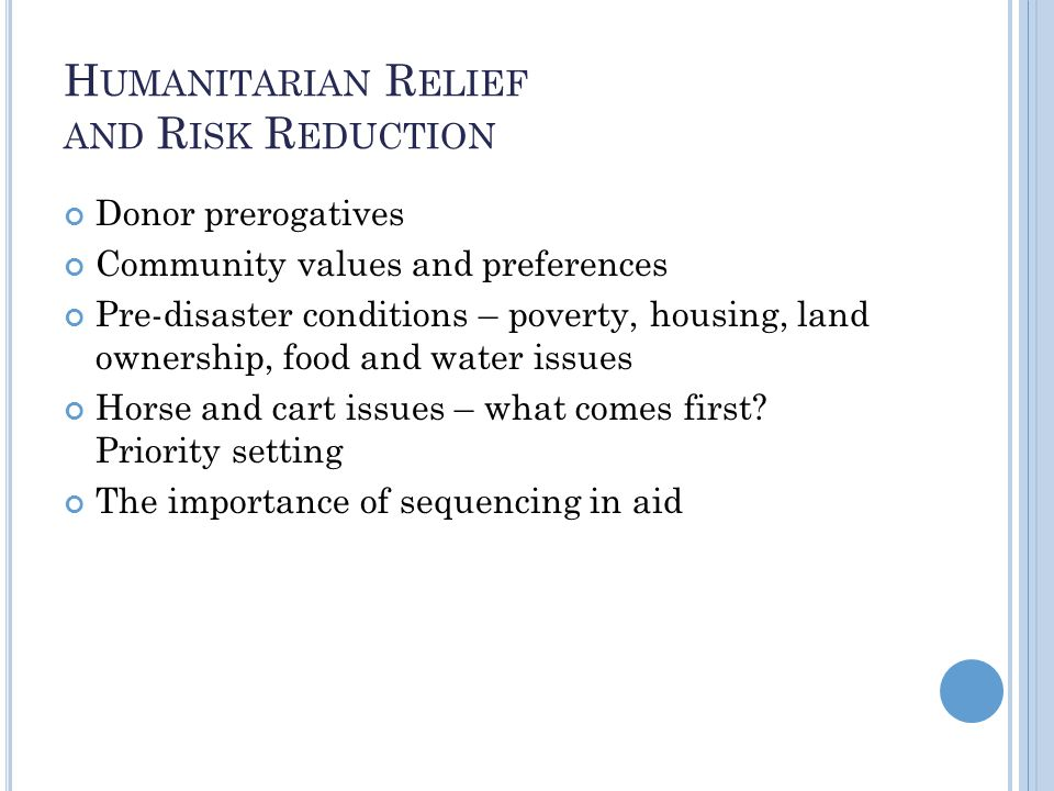 H UMANITARIAN R ELIEF AND R ISK R EDUCTION Donor prerogatives Community values and preferences Pre-disaster conditions – poverty, housing, land ownership, food and water issues Horse and cart issues – what comes first.