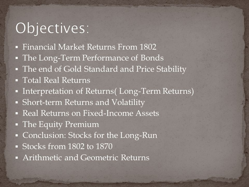  Financial Market Returns From 1802  The Long-Term Performance of Bonds  The end of Gold Standard and Price Stability  Total Real Returns  Interpretation of Returns( Long-Term Returns)  Short-term Returns and Volatility  Real Returns on Fixed-Income Assets  The Equity Premium  Conclusion: Stocks for the Long-Run  Stocks from 1802 to 1870  Arithmetic and Geometric Returns