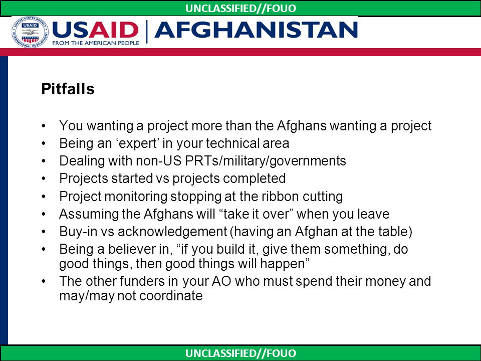 UNCLASSIFIED//FOUO Pitfalls You wanting a project more than the Afghans wanting a project Being an 'expert' in your technical area Dealing with non-US