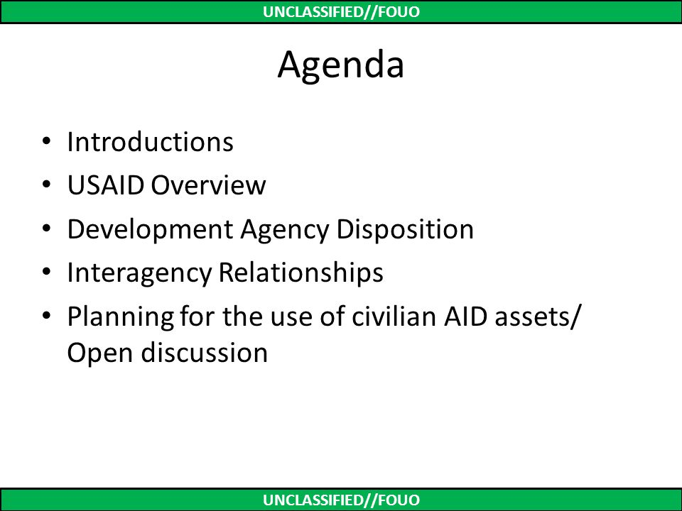 UNCLASSIFIED//FOUO Agenda Introductions USAID Overview Development Agency Disposition Interagency Relationships Planning for the use of civilian AID a
