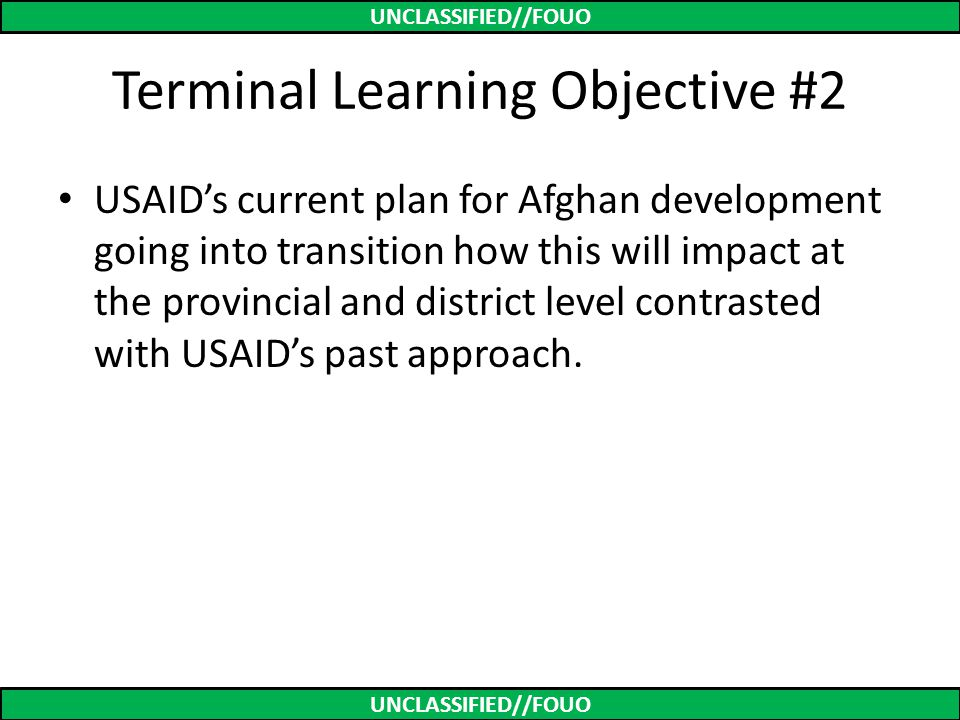 UNCLASSIFIED//FOUO Terminal Learning Objective #2 USAID's current plan for Afghan development going into transition how this will impact at the provin