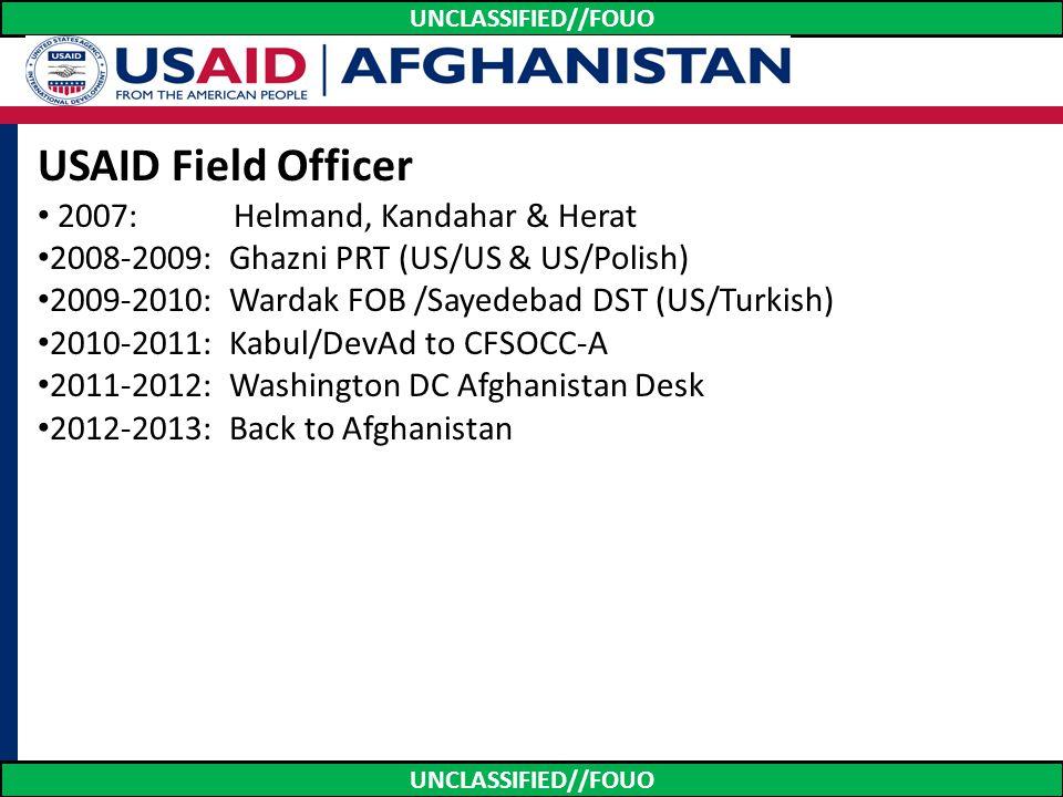 UNCLASSIFIED//FOUO USAID Field Officer 2007: Helmand, Kandahar & Herat 2008-2009: Ghazni PRT (US/US & US/Polish) 2009-2010: Wardak FOB /Sayedebad DST
