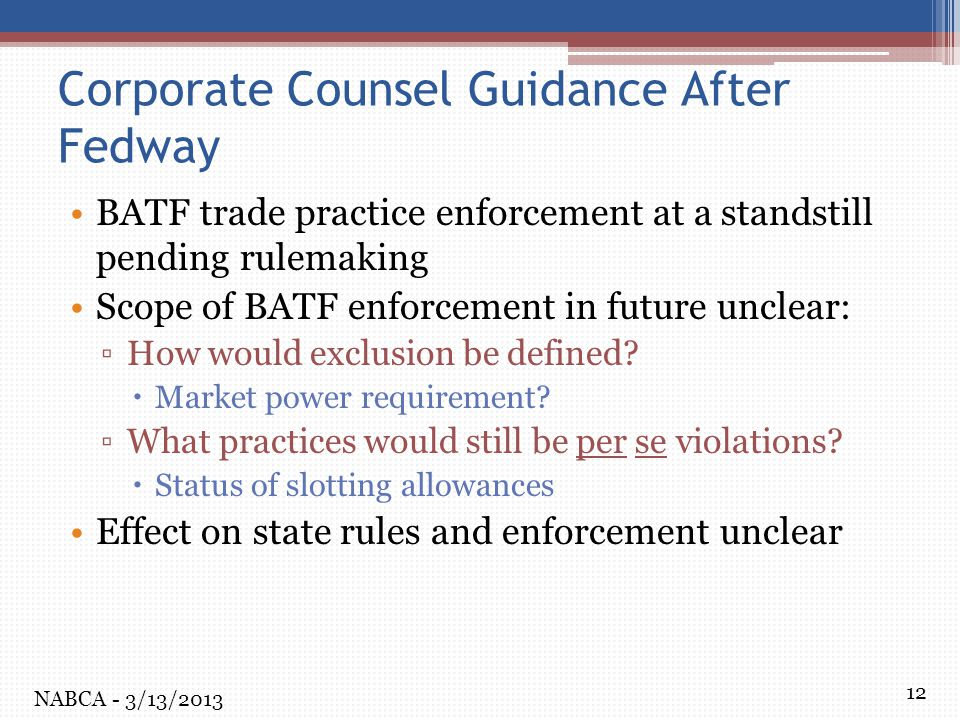 12 Corporate Counsel Guidance After Fedway BATF trade practice enforcement at a standstill pending rulemaking Scope of BATF enforcement in future unclear: ▫How would exclusion be defined.