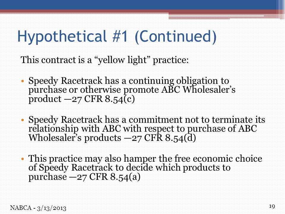 19 Hypothetical #1 (Continued) This contract is a yellow light practice: Speedy Racetrack has a continuing obligation to purchase or otherwise promote ABC Wholesaler's product —27 CFR 8.54(c) Speedy Racetrack has a commitment not to terminate its relationship with ABC with respect to purchase of ABC Wholesaler's products —27 CFR 8.54(d) This practice may also hamper the free economic choice of Speedy Racetrack to decide which products to purchase —27 CFR 8.54(a) NABCA - 3/13/2013