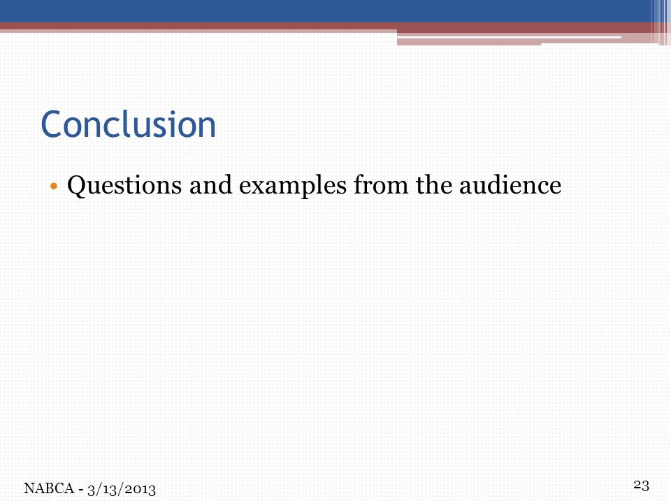 23 Conclusion Questions and examples from the audience NABCA - 3/13/2013