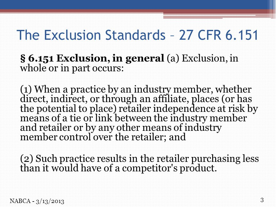 3 The Exclusion Standards – 27 CFR 6.151 § 6.151 Exclusion, in general (a) Exclusion, in whole or in part occurs: (1) When a practice by an industry member, whether direct, indirect, or through an affiliate, places (or has the potential to place) retailer independence at risk by means of a tie or link between the industry member and retailer or by any other means of industry member control over the retailer; and (2) Such practice results in the retailer purchasing less than it would have of a competitor s product.