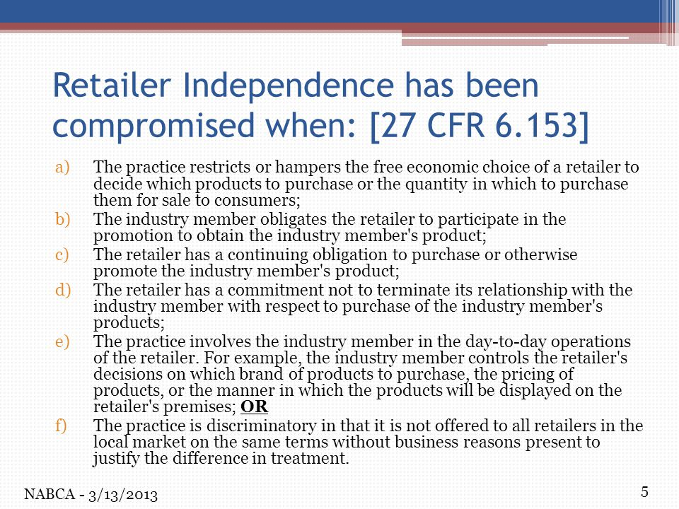 5 Retailer Independence has been compromised when: [27 CFR 6.153] a)The practice restricts or hampers the free economic choice of a retailer to decide