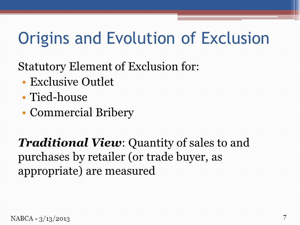 7 Origins and Evolution of Exclusion Statutory Element of Exclusion for: Exclusive Outlet Tied-house Commercial Bribery Traditional View: Quantity of sales to and purchases by retailer (or trade buyer, as appropriate) are measured NABCA - 3/13/2013