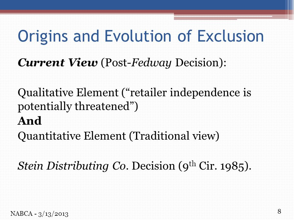 8 Origins and Evolution of Exclusion Current View (Post-Fedway Decision): Qualitative Element ( retailer independence is potentially threatened ) And Quantitative Element (Traditional view) Stein Distributing Co.