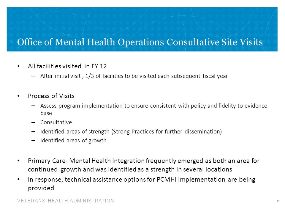 VETERANS HEALTH ADMINISTRATION Office of Mental Health Operations Consultative Site Visits All facilities visited in FY 12 – After initial visit, 1/3 of facilities to be visited each subsequent fiscal year Process of Visits – Assess program implementation to ensure consistent with policy and fidelity to evidence base – Consultative – Identified areas of strength (Strong Practices for further dissemination) – Identified areas of growth Primary Care- Mental Health Integration frequently emerged as both an area for continued growth and was identified as a strength in several locations In response, technical assistance options for PCMHI implementation are being provided 11