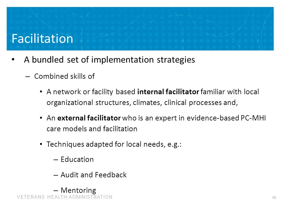 VETERANS HEALTH ADMINISTRATION Facilitation A bundled set of implementation strategies – Combined skills of A network or facility based internal facilitator familiar with local organizational structures, climates, clinical processes and, An external facilitator who is an expert in evidence-based PC-MHI care models and facilitation Techniques adapted for local needs, e.g.: – Education – Audit and Feedback – Mentoring 15