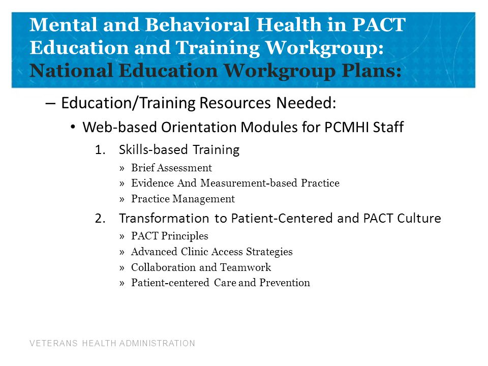 VETERANS HEALTH ADMINISTRATION Mental and Behavioral Health in PACT Education and Training Workgroup: National Education Workgroup Plans: – Education/Training Resources Needed: Web-based Orientation Modules for PCMHI Staff 1.Skills-based Training » Brief Assessment » Evidence And Measurement-based Practice » Practice Management 2.Transformation to Patient-Centered and PACT Culture » PACT Principles » Advanced Clinic Access Strategies » Collaboration and Teamwork » Patient-centered Care and Prevention