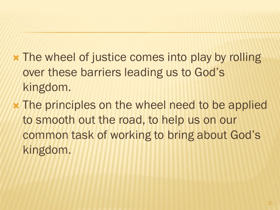  The wheel of justice comes into play by rolling over these barriers leading us to God's kingdom.