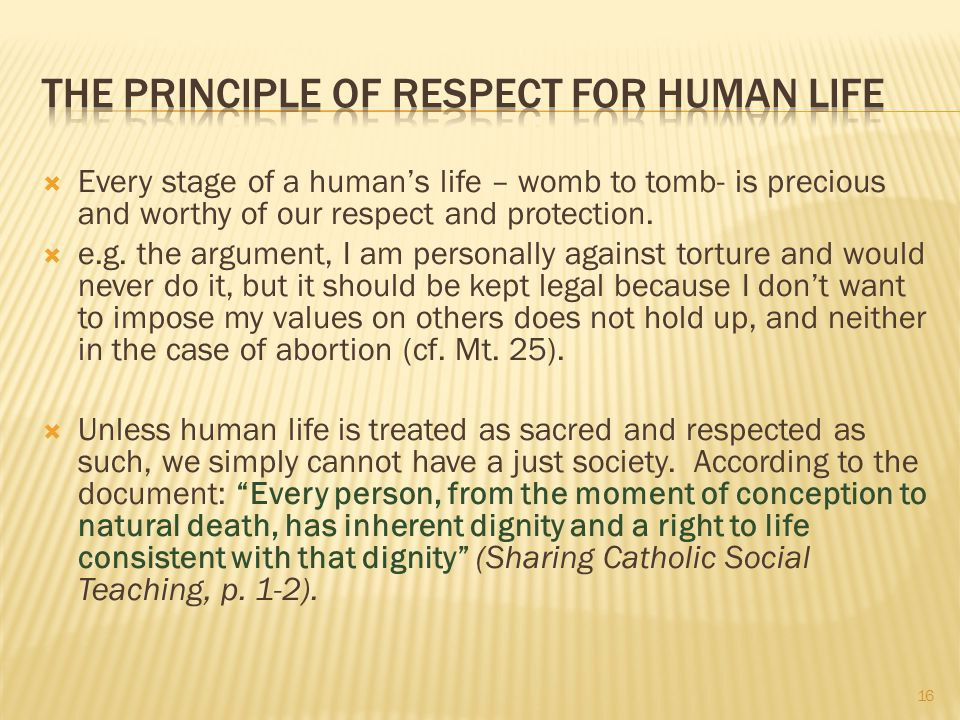  Every stage of a human's life – womb to tomb- is precious and worthy of our respect and protection.