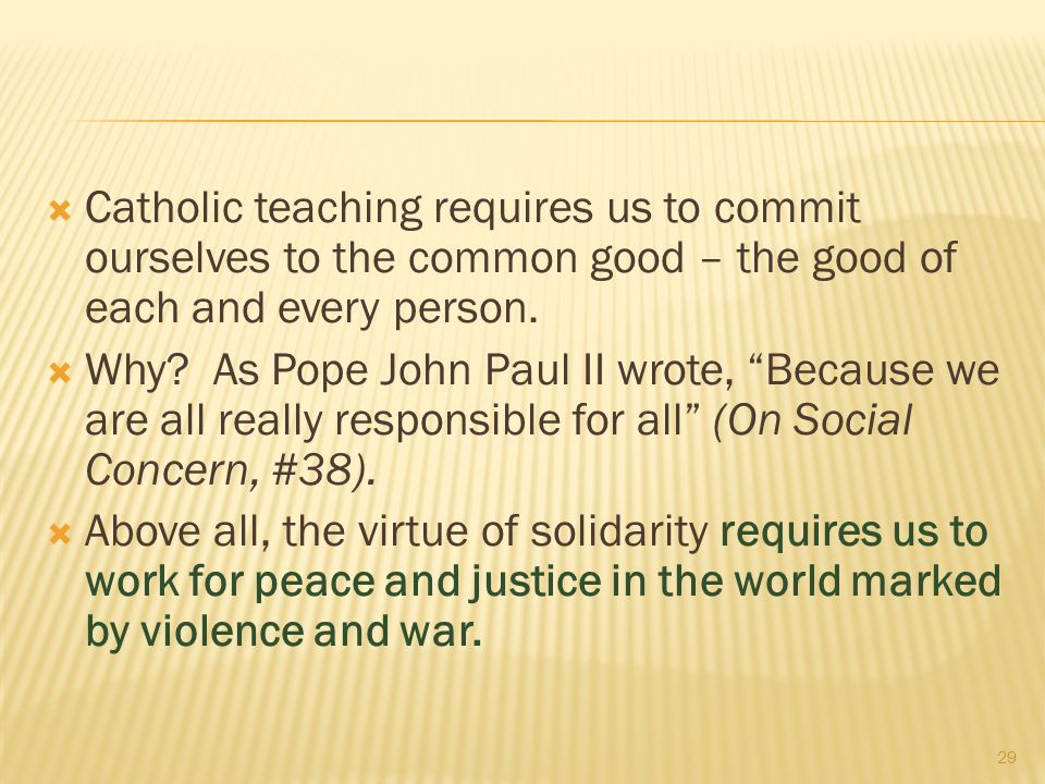 Catholic teaching requires us to commit ourselves to the common good – the good of each and every person.