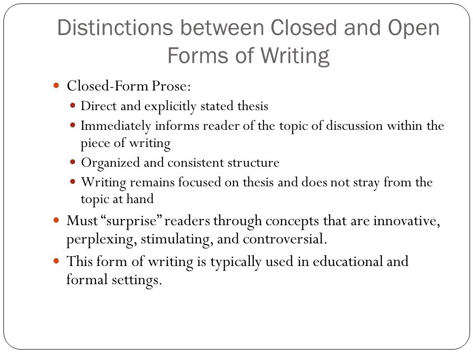 Distinctions between Closed and Open Forms of Writing Closed-Form Prose: Direct and explicitly stated thesis Immediately informs reader of the topic o