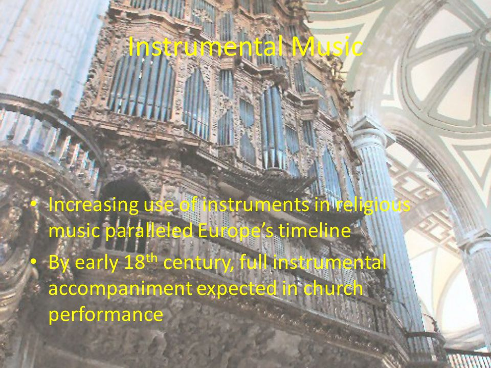 Instrumental Music Increasing use of instruments in religious music paralleled Europe's timeline By early 18 th century, full instrumental accompaniment expected in church performance