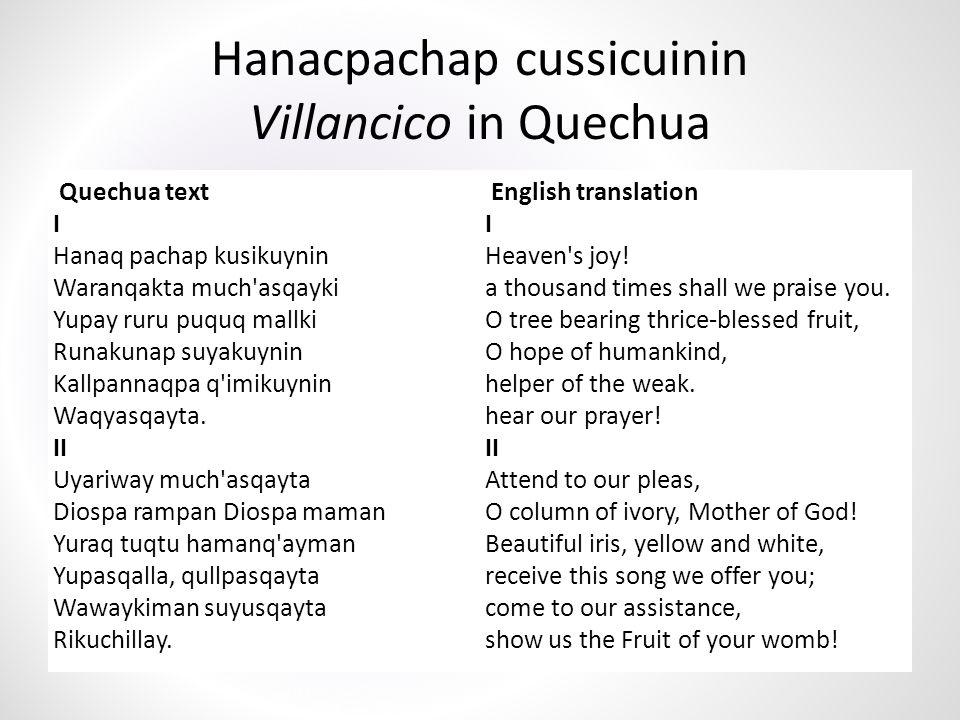 Hanacpachap cussicuinin Villancico in Quechua Quechua text I Hanaq pachap kusikuynin Waranqakta much asqayki Yupay ruru puquq mallki Runakunap suyakuynin Kallpannaqpa q imikuynin Waqyasqayta.
