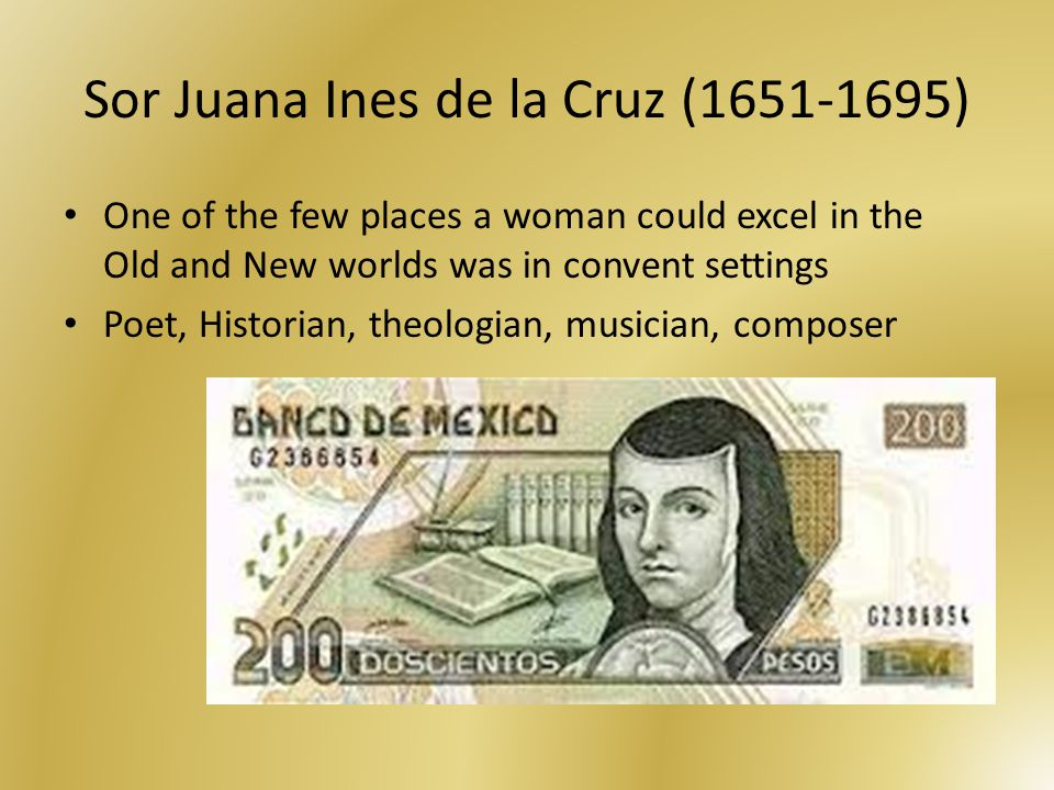 Sor Juana Ines de la Cruz (1651-1695) One of the few places a woman could excel in the Old and New worlds was in convent settings Poet, Historian, theologian, musician, composer