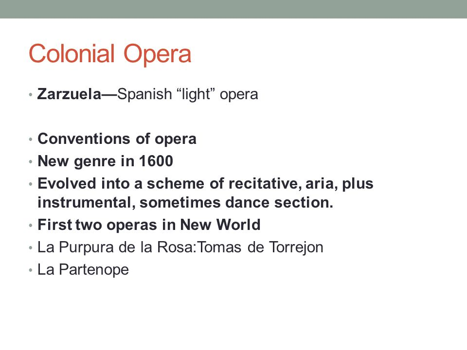 Colonial Opera Zarzuela—Spanish light opera Conventions of opera New genre in 1600 Evolved into a scheme of recitative, aria, plus instrumental, sometimes dance section.