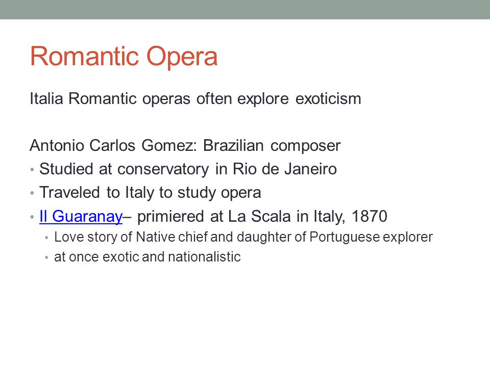Romantic Opera Italia Romantic operas often explore exoticism Antonio Carlos Gomez: Brazilian composer Studied at conservatory in Rio de Janeiro Traveled to Italy to study opera Il Guaranay– primiered at La Scala in Italy, 1870 Il Guaranay Love story of Native chief and daughter of Portuguese explorer at once exotic and nationalistic