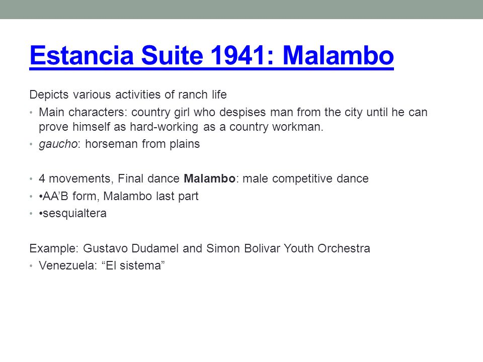 Estancia Suite 1941: Malambo Depicts various activities of ranch life Main characters: country girl who despises man from the city until he can prove himself as hard-working as a country workman.