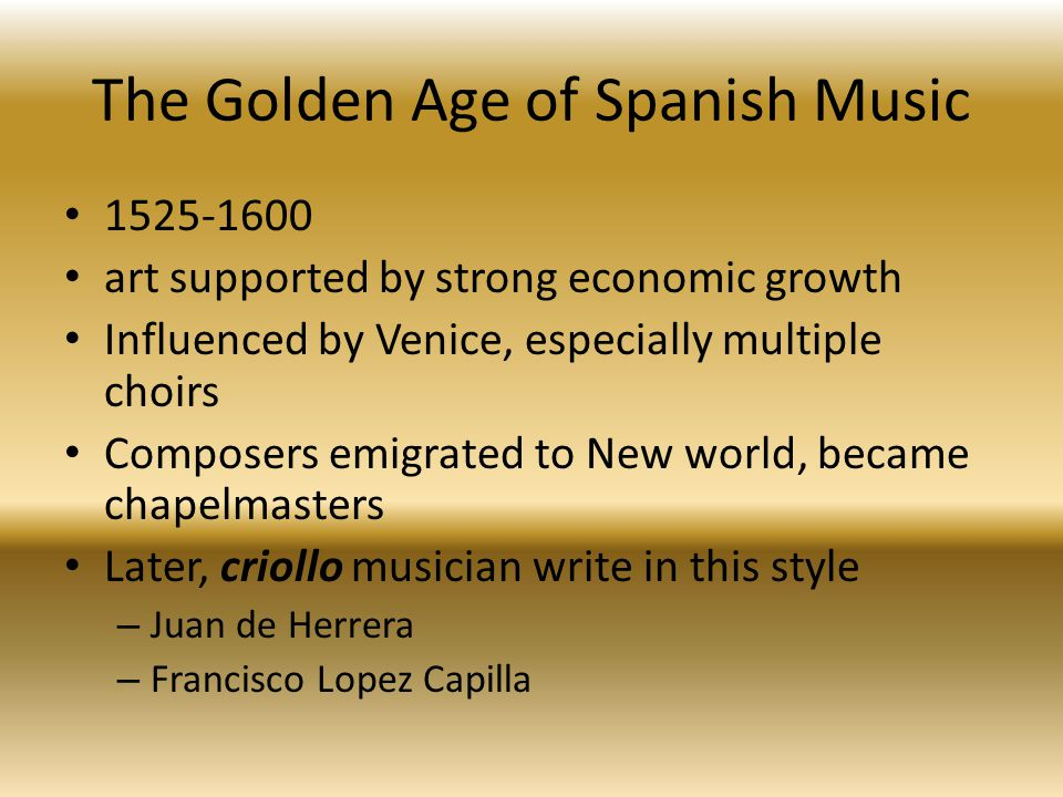 The Golden Age of Spanish Music 1525-1600 art supported by strong economic growth Influenced by Venice, especially multiple choirs Composers emigrated to New world, became chapelmasters Later, criollo musician write in this style – Juan de Herrera – Francisco Lopez Capilla