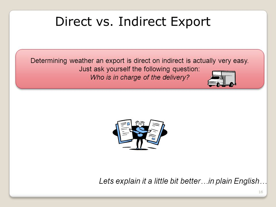 16 Direct vs. Indirect Export Lets explain it a little bit better…in plain English… Determining weather an export is direct on indirect is actually ve