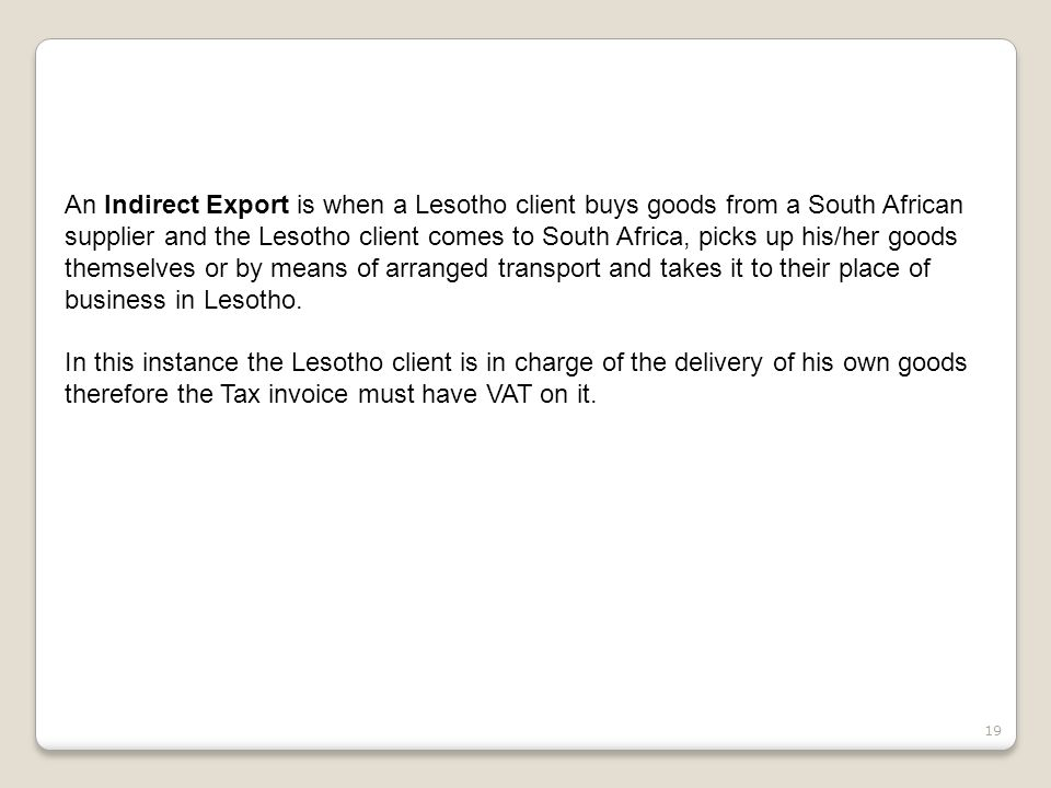 19 An Indirect Export is when a Lesotho client buys goods from a South African supplier and the Lesotho client comes to South Africa, picks up his/her goods themselves or by means of arranged transport and takes it to their place of business in Lesotho.