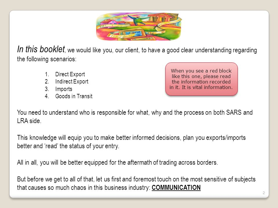 3 Communication 1.Clearing Agreement 2.Clearing Instruction Communication 1.Clearing Agreement 2.Clearing Instruction Direct Export Indirect Export Imports Goods in Transit Direct Export Indirect Export Imports Goods in Transit Who is responsible for the transport Who is in charge of the delivery Type of invoice to be issued Vat payable, by who and when Documents to be secured and archived What is SARS Customs Role What is LRA Role Who is responsible for the transport Who is in charge of the delivery Type of invoice to be issued Vat payable, by who and when Documents to be secured and archived What is SARS Customs Role What is LRA Role Communication Submitting wrong inaccurate information has a major ripple effect.