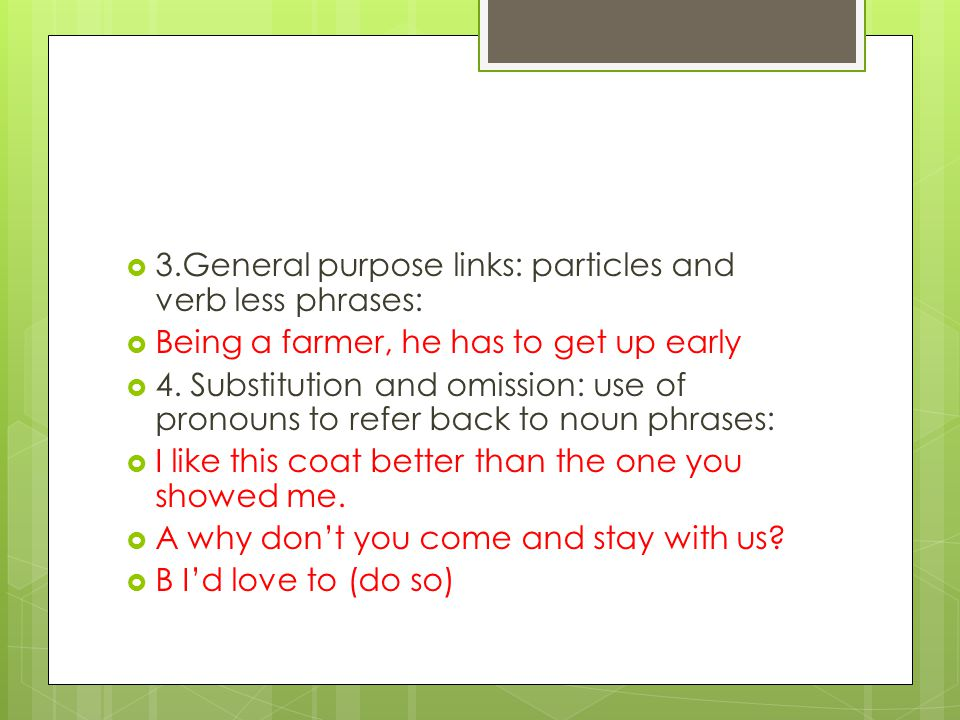  3.General purpose links: particles and verb less phrases:  Being a farmer, he has to get up early  4. Substitution and omission: use of pronouns t