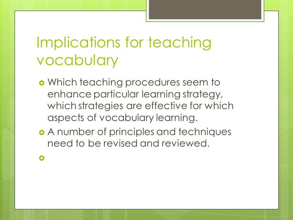 Implications for teaching vocabulary  Which teaching procedures seem to enhance particular learning strategy, which strategies are effective for whic