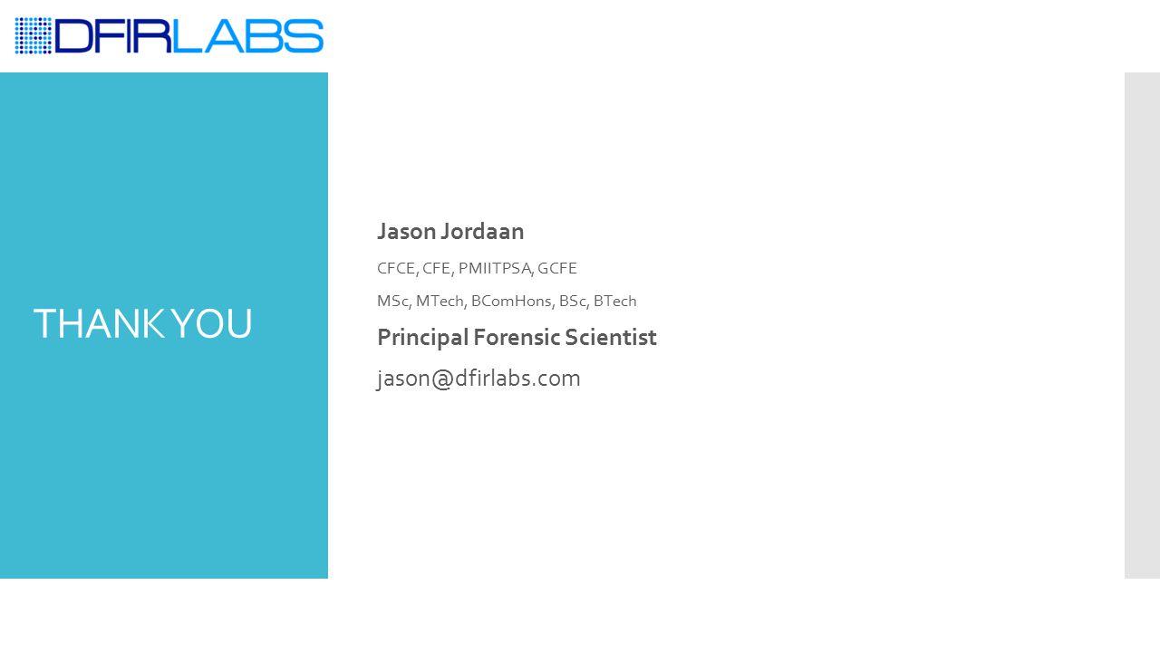 THANK YOU Jason Jordaan CFCE, CFE, PMIITPSA, GCFE MSc, MTech, BComHons, BSc, BTech Principal Forensic Scientist jason@dfirlabs.com