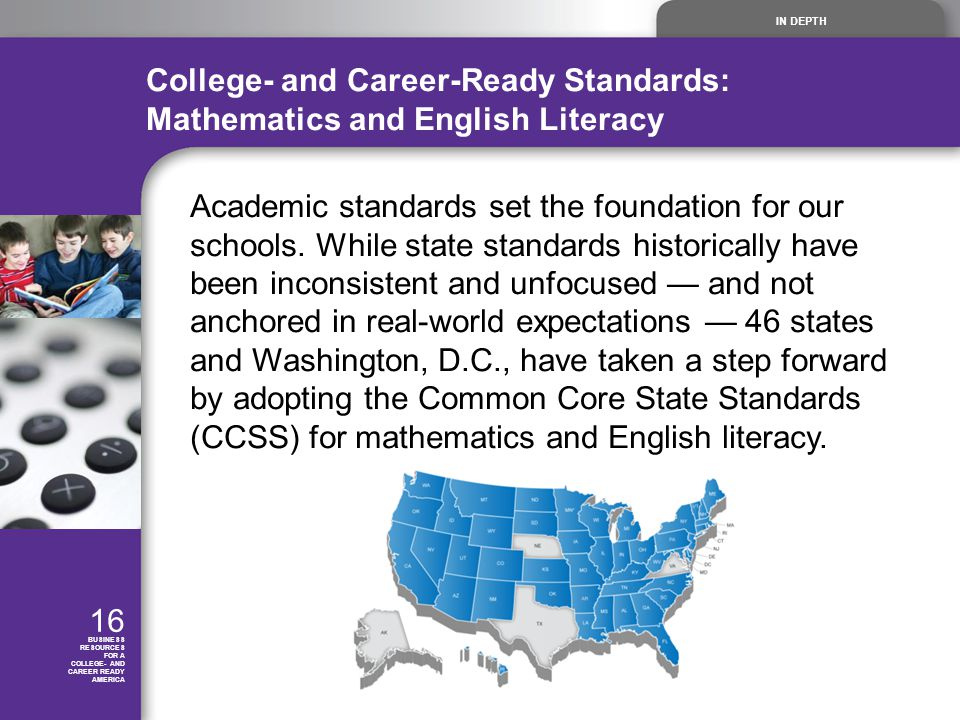 IN DEPTH 16 BUSINESS RESOURCES FOR A COLLEGE- AND CAREER READY AMERICA College- and Career-Ready Standards: Mathematics and English Literacy Academic standards set the foundation for our schools.