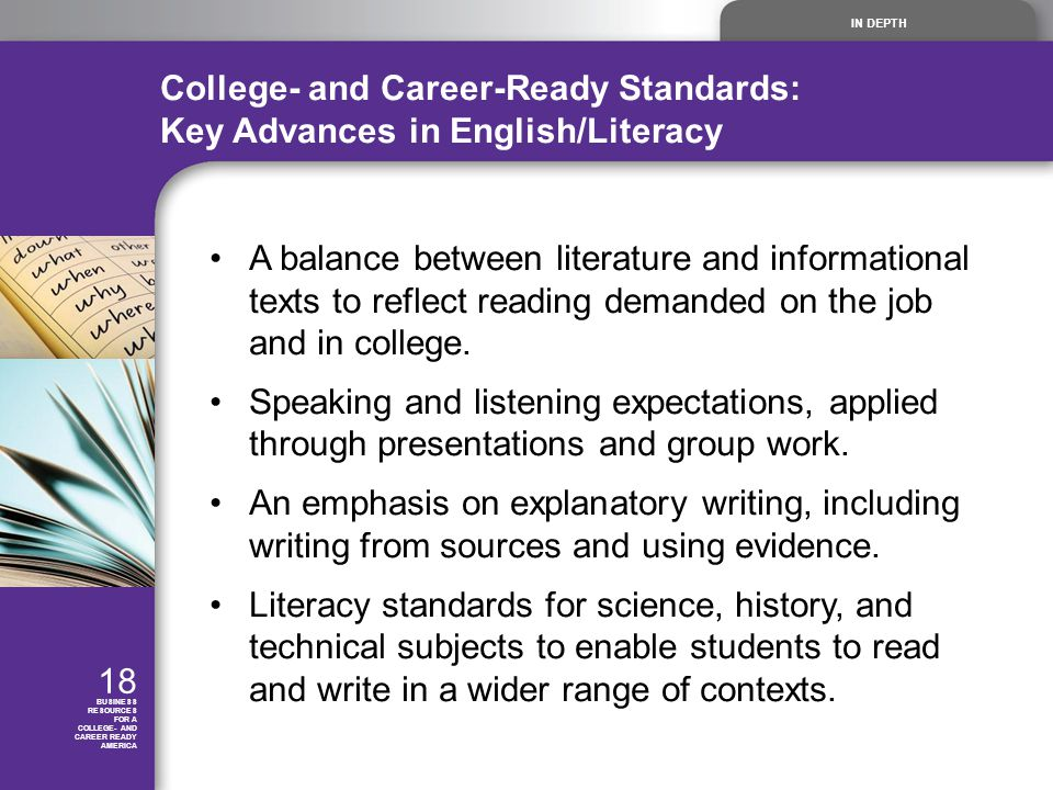 IN DEPTH 18 BUSINESS RESOURCES FOR A COLLEGE- AND CAREER READY AMERICA College- and Career-Ready Standards: Key Advances in English/Literacy A balance between literature and informational texts to reflect reading demanded on the job and in college.